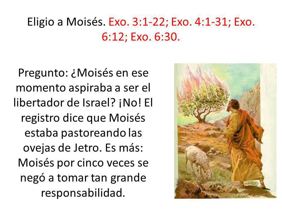 Eligio a Moisés. Exo. 3:1-22; Exo. 4:1-31; Exo. 6:12; Exo. 6:30. Pregunto: ¿Moisés en ese momento aspiraba a ser el libertador de Israel? ¡No! El regi