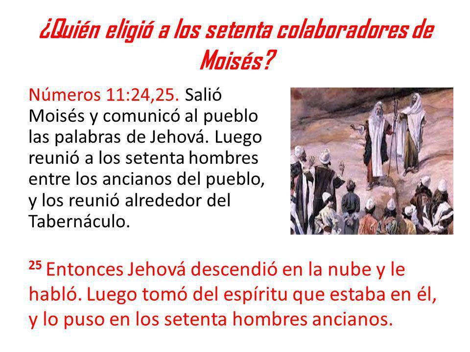 ¿Quién eligió a los setenta colaboradores de Moisés? Números 11:24,25. Salió Moisés y comunicó al pueblo las palabras de Jehová. Luego reunió a los se