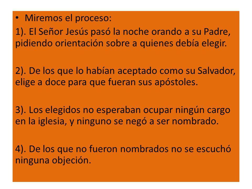 Miremos el proceso: 1). El Señor Jesús pasó la noche orando a su Padre, pidiendo orientación sobre a quienes debía elegir. 2). De los que lo habían ac