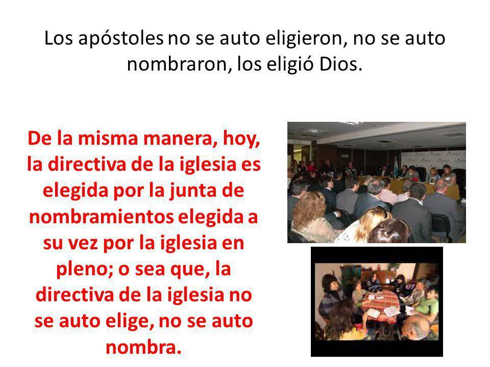 Los apóstoles no se auto eligieron, no se auto nombraron, los eligió Dios. De la misma manera, hoy, la directiva de la iglesia es elegida por la junta