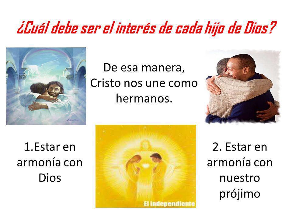 ¿Cuál debe ser el interés de cada hijo de Dios? 1.Estar en armonía con Dios 2. Estar en armonía con nuestro prójimo De esa manera, Cristo nos une como