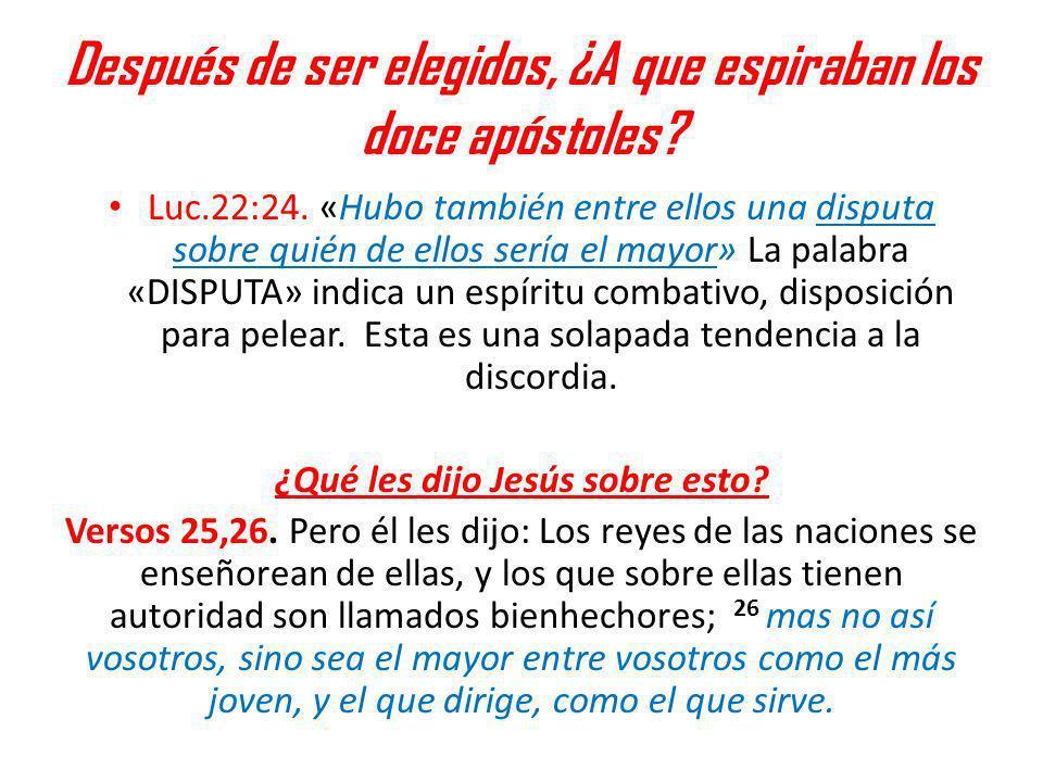 Después de ser elegidos, ¿A que espiraban los doce apóstoles? Luc.22:24. «Hubo también entre ellos una disputa sobre quién de ellos sería el mayor» La
