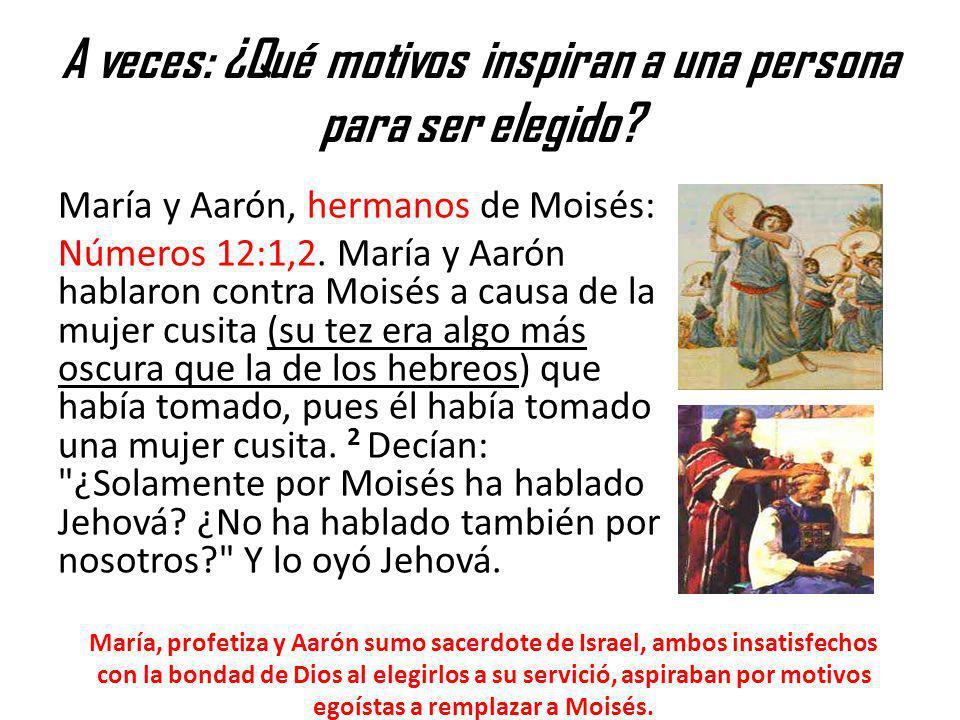 A veces: ¿Qué motivos inspiran a una persona para ser elegido? María y Aarón, hermanos de Moisés: Números 12:1,2. María y Aarón hablaron contra Moisés