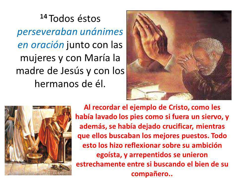 14 Todos éstos perseveraban unánimes en oración junto con las mujeres y con María la madre de Jesús y con los hermanos de él. Al recordar el ejemplo d