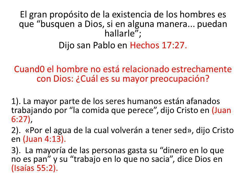 El gran propósito de la existencia de los hombres es que busquen a Dios, si en alguna manera... puedan hallarle; Dijo san Pablo en Hechos 17:27. Cuand