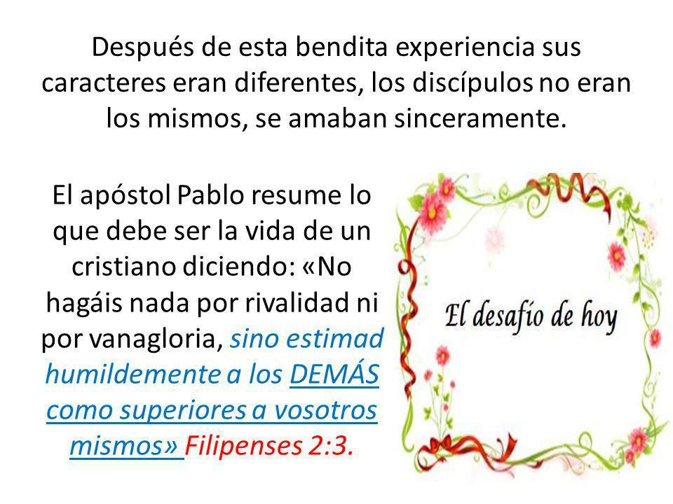 Después de esta bendita experiencia sus caracteres eran diferentes, los discípulos no eran los mismos, se amaban sinceramente. El apóstol Pablo resume