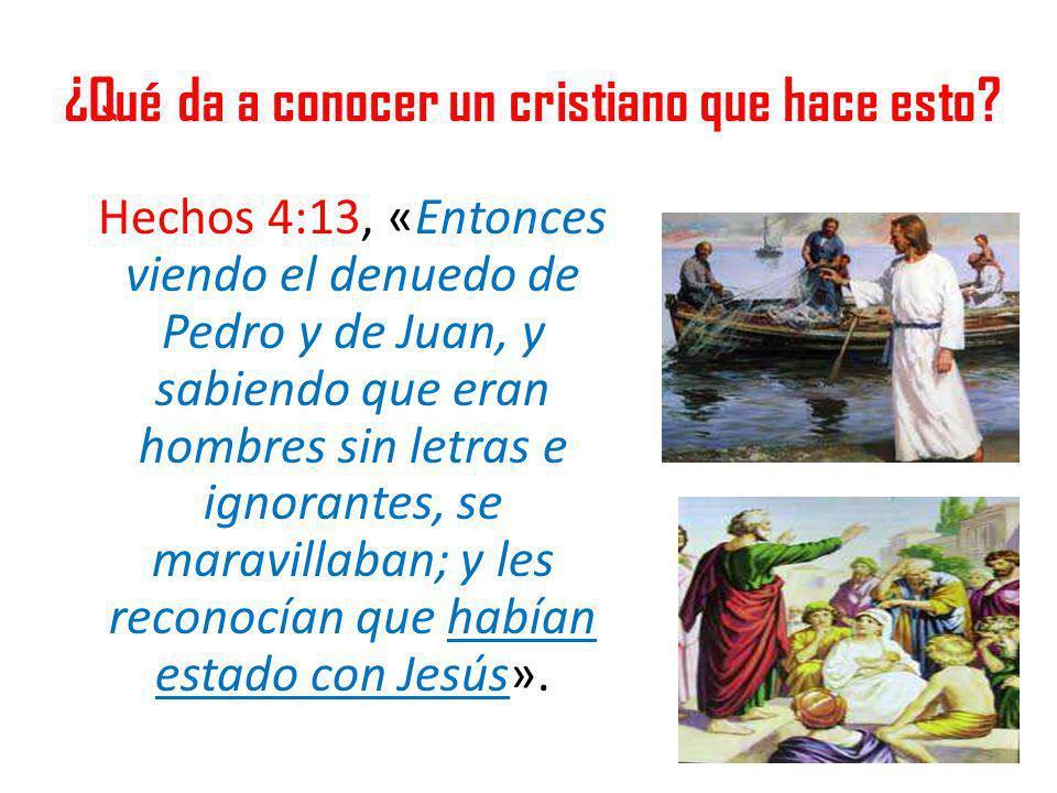 ¿Qué da a conocer un cristiano que hace esto? Hechos 4:13, «Entonces viendo el denuedo de Pedro y de Juan, y sabiendo que eran hombres sin letras e ig