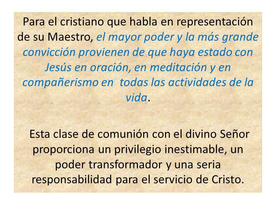 Para el cristiano que habla en representación de su Maestro, el mayor poder y la más grande convicción provienen de que haya estado con Jesús en oraci