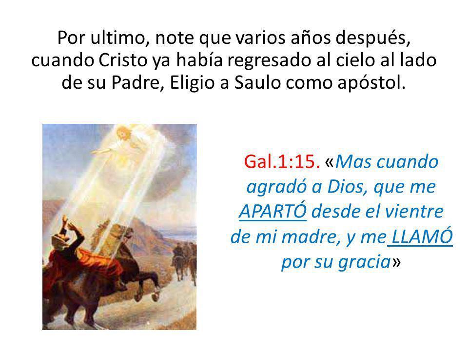 Por ultimo, note que varios años después, cuando Cristo ya había regresado al cielo al lado de su Padre, Eligio a Saulo como apóstol. Gal.1:15. «Mas c