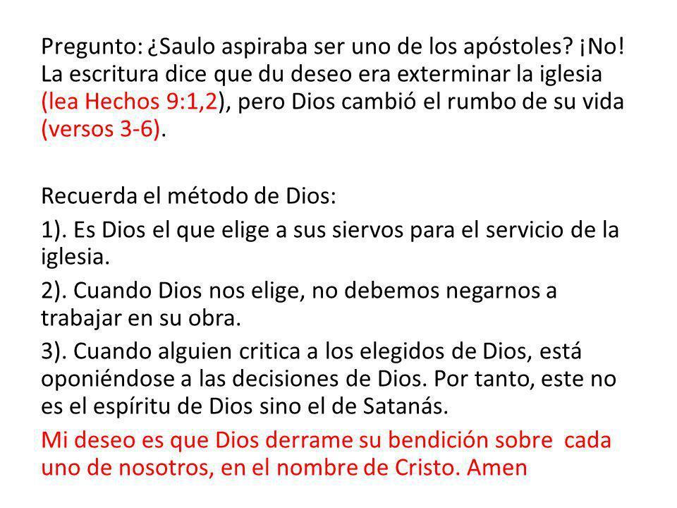 Pregunto: ¿Saulo aspiraba ser uno de los apóstoles? ¡No! La escritura dice que du deseo era exterminar la iglesia (lea Hechos 9:1,2), pero Dios cambió