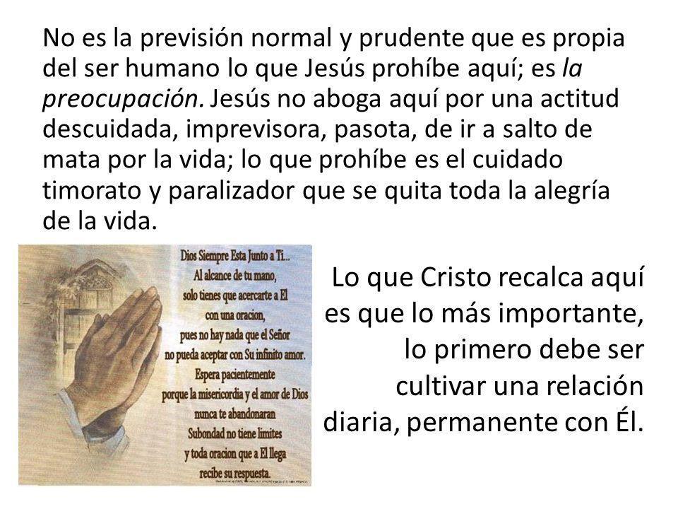 No es la previsión normal y prudente que es propia del ser humano lo que Jesús prohíbe aquí; es la preocupación. Jesús no aboga aquí por una actitud d