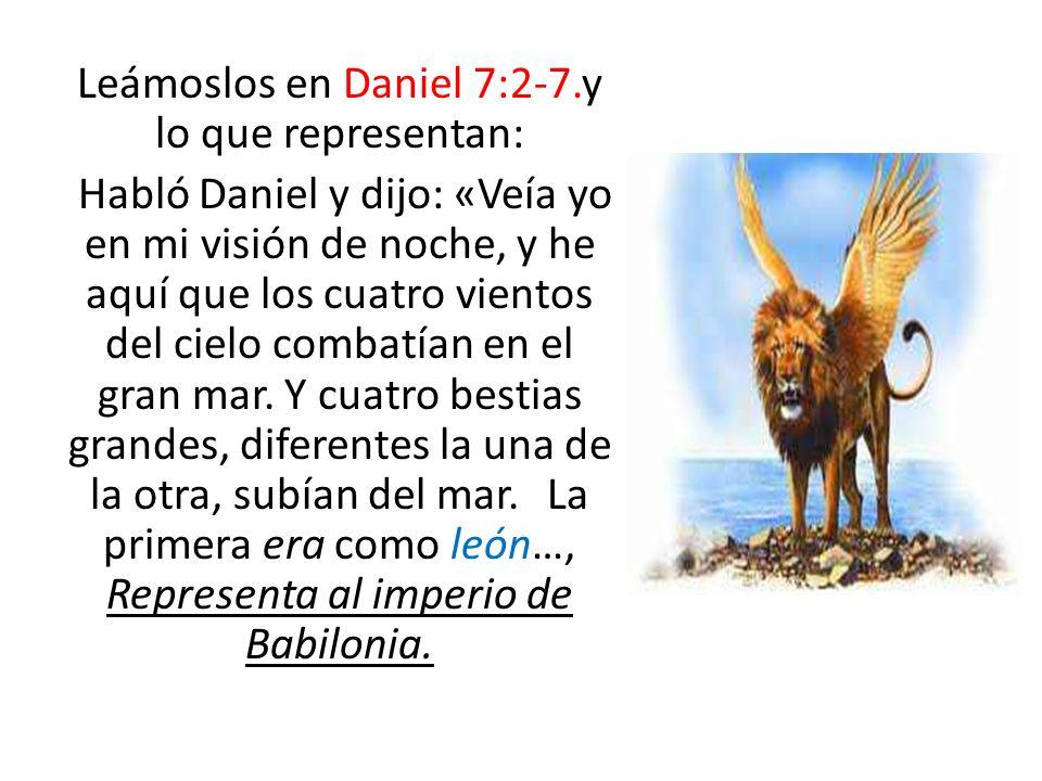 Leámoslos en Daniel 7:2-7.y lo que representan: Habló Daniel y dijo: «Veía yo en mi visión de noche, y he aquí que los cuatro vientos del cielo combat
