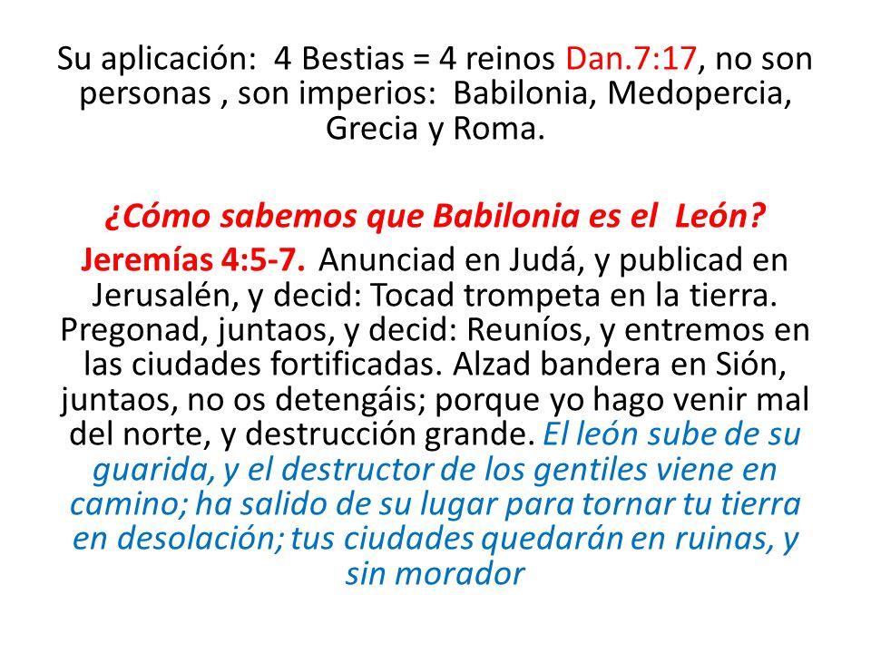 Su aplicación: 4 Bestias = 4 reinos Dan.7:17, no son personas, son imperios: Babilonia, Medopercia, Grecia y Roma. ¿Cómo sabemos que Babilonia es el L