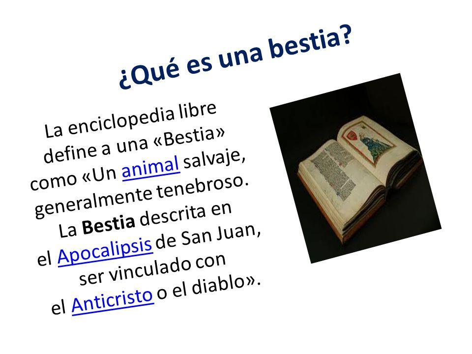 ¿Qué es una bestia? La enciclopedia libre define a una «Bestia» como «Un animal salvaje, generalmente tenebroso. La Bestia descrita en el Apocalipsis