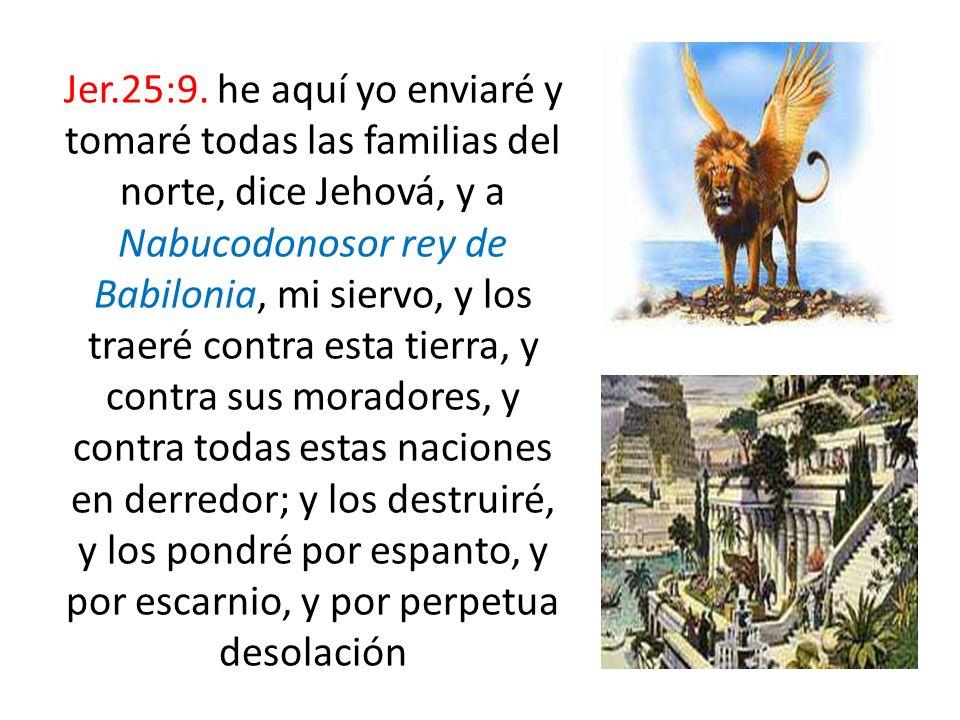 Jer.25:9. he aquí yo enviaré y tomaré todas las familias del norte, dice Jehová, y a Nabucodonosor rey de Babilonia, mi siervo, y los traeré contra es