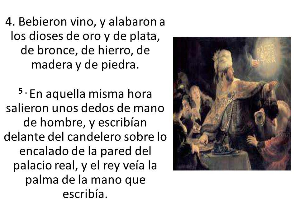 4. Bebieron vino, y alabaron a los dioses de oro y de plata, de bronce, de hierro, de madera y de piedra. 5. En aquella misma hora salieron unos dedos