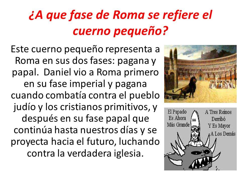 ¿A que fase de Roma se refiere el cuerno pequeño? Este cuerno pequeño representa a Roma en sus dos fases: pagana y papal. Daniel vio a Roma primero en