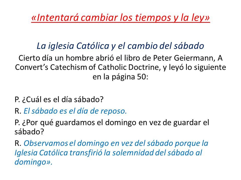«Intentará cambiar los tiempos y la ley» La iglesia Católica y el cambio del sábado Cierto día un hombre abrió el libro de Peter Geiermann, A Converts