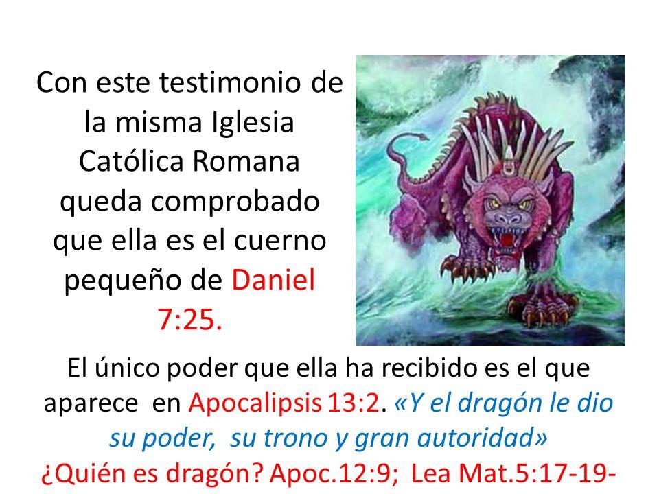 Con este testimonio de la misma Iglesia Católica Romana queda comprobado que ella es el cuerno pequeño de Daniel 7:25. El único poder que ella ha reci