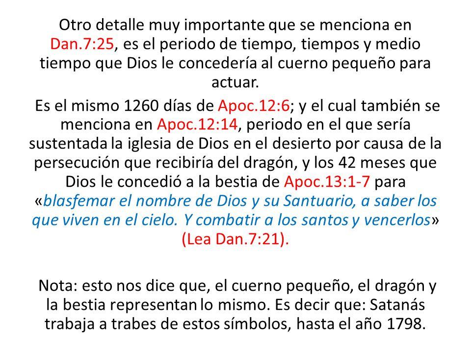 Otro detalle muy importante que se menciona en Dan.7:25, es el periodo de tiempo, tiempos y medio tiempo que Dios le concedería al cuerno pequeño para