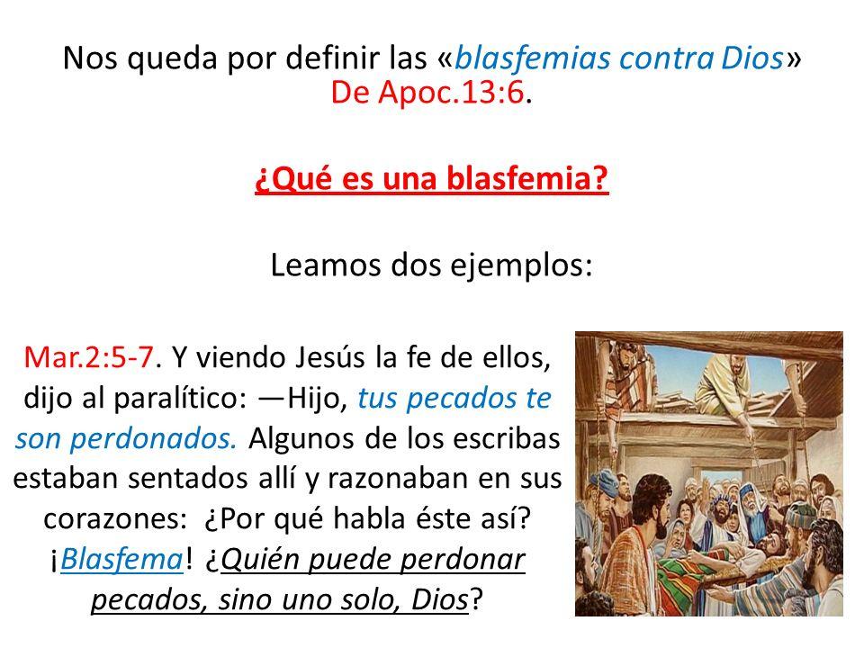 Nos queda por definir las «blasfemias contra Dios» De Apoc.13:6. ¿Qué es una blasfemia? Leamos dos ejemplos: Mar.2:5-7. Y viendo Jesús la fe de ellos,