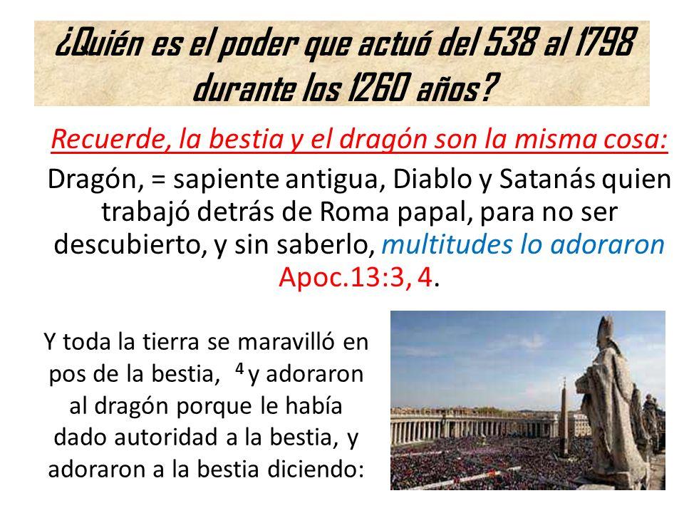 ¿Quién es el poder que actuó del 538 al 1798 durante los 1260 años? Recuerde, la bestia y el dragón son la misma cosa: Dragón, = sapiente antigua, Dia