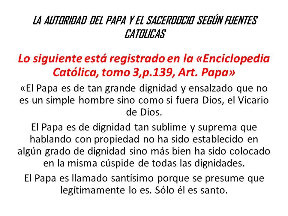 LA AUTORIDAD DEL PAPA Y EL SACERDOCIO SEGÚN FUENTES CATOLICAS Lo siguiente está registrado en la «Enciclopedia Católica, tomo 3,p.139, Art. Papa» «El