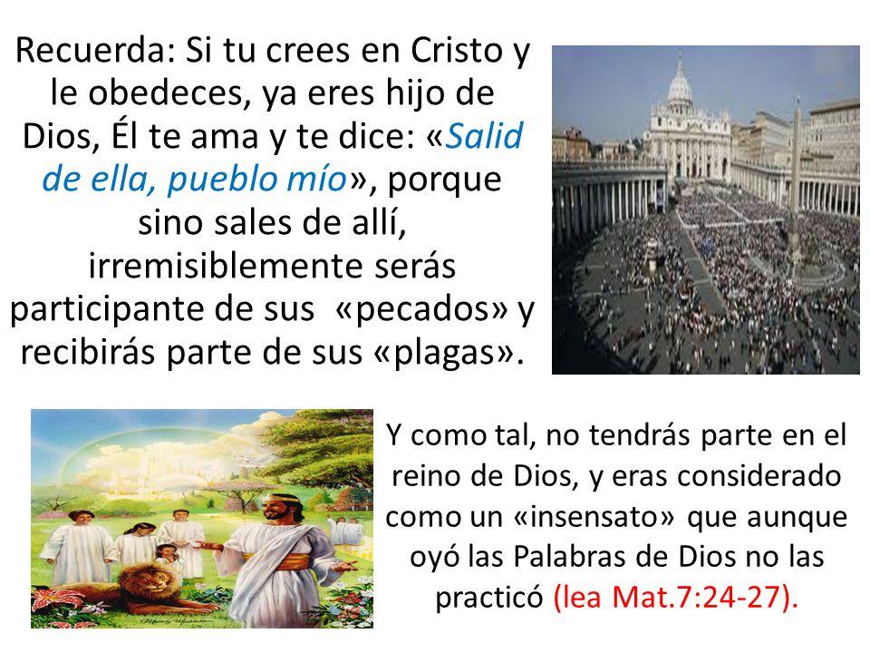 Recuerda: Si tu crees en Cristo y le obedeces, ya eres hijo de Dios, Él te ama y te dice: «Salid de ella, pueblo mío», porque sino sales de allí, irre