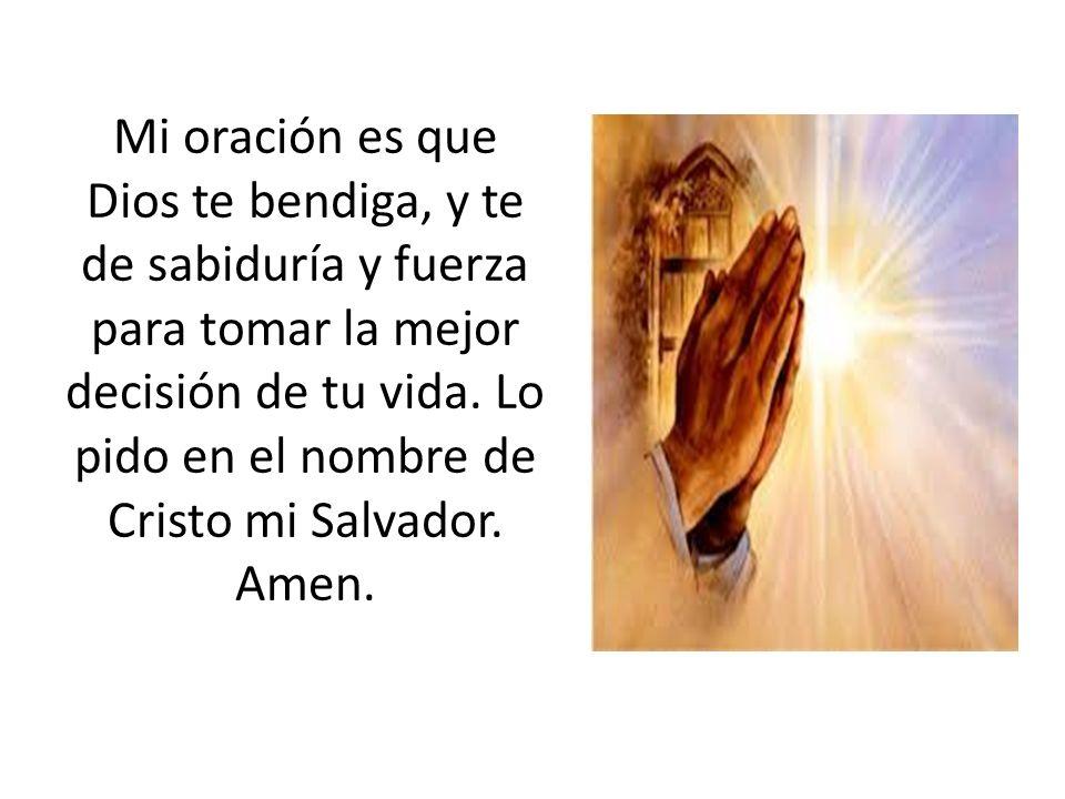 Mi oración es que Dios te bendiga, y te de sabiduría y fuerza para tomar la mejor decisión de tu vida. Lo pido en el nombre de Cristo mi Salvador. Ame