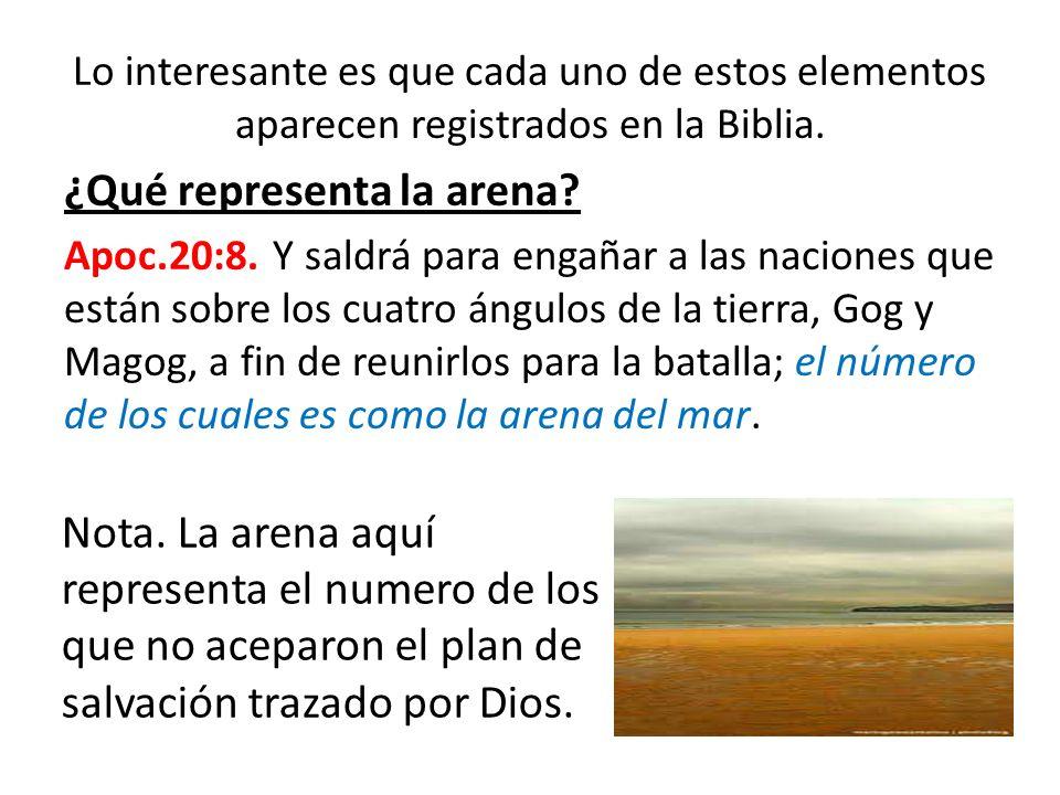 Lo interesante es que cada uno de estos elementos aparecen registrados en la Biblia. ¿Qué representa la arena? Apoc.20:8. Y saldrá para engañar a las
