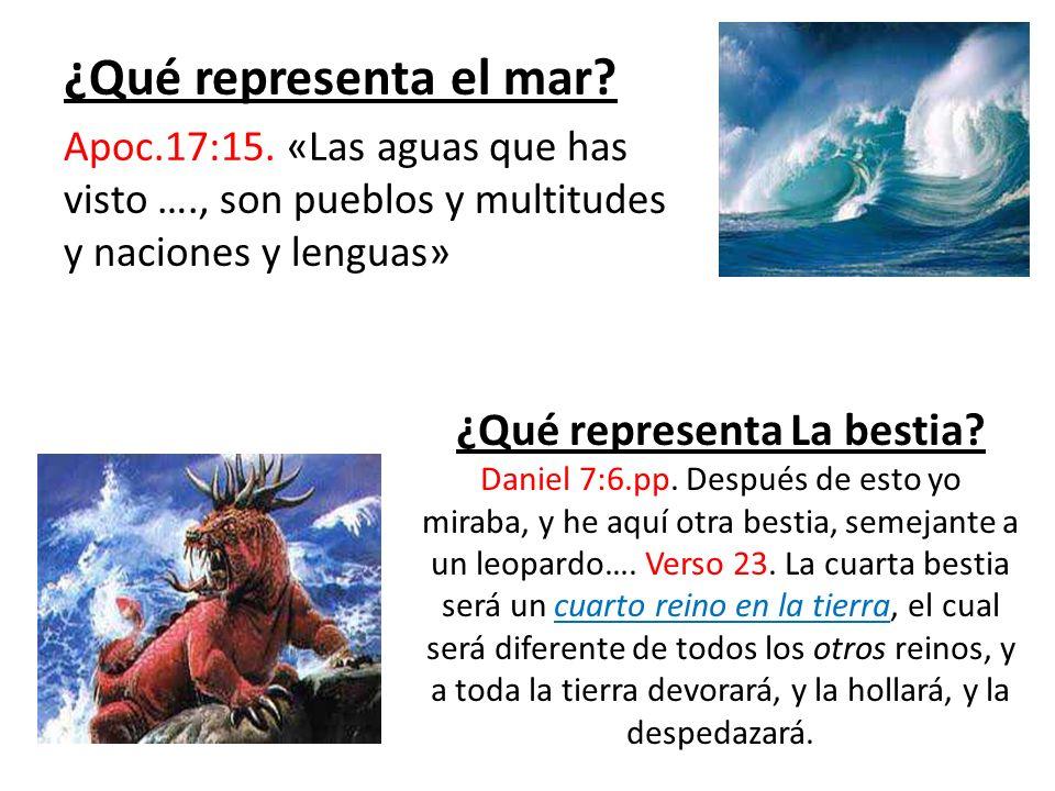 ¿Qué representa el mar? Apoc.17:15. «Las aguas que has visto …., son pueblos y multitudes y naciones y lenguas» ¿Qué representa La bestia? Daniel 7:6.