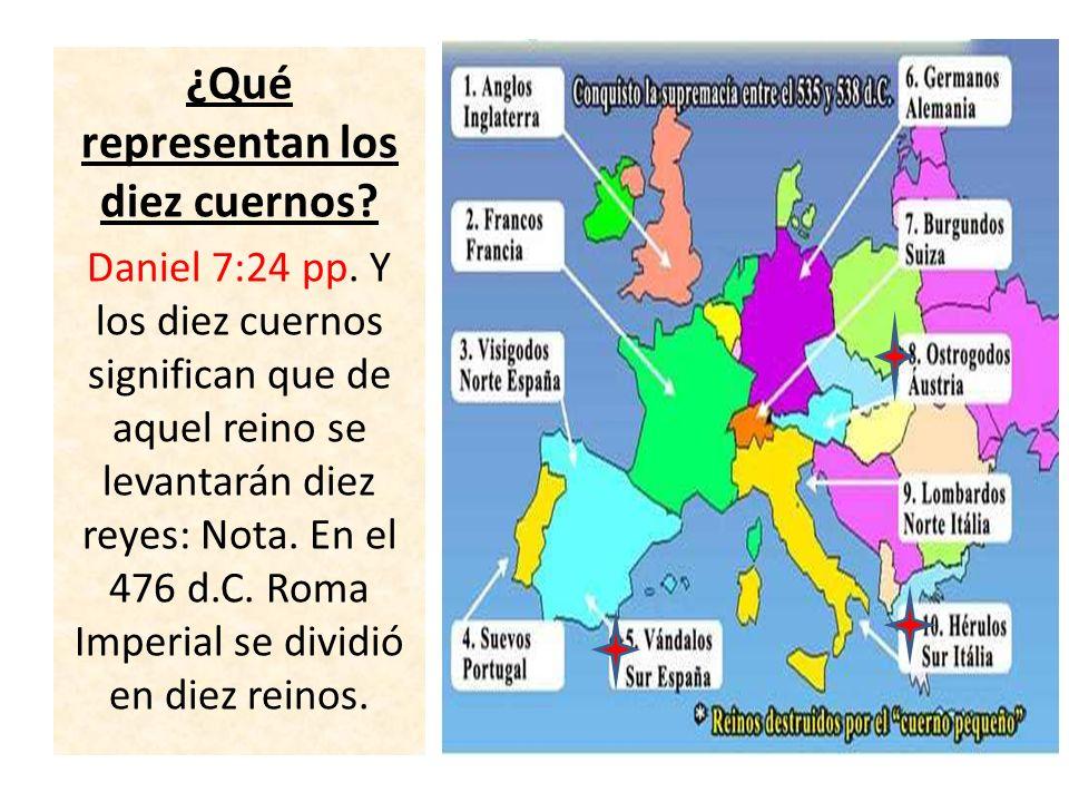 ¿Qué representan los diez cuernos? Daniel 7:24 pp. Y los diez cuernos significan que de aquel reino se levantarán diez reyes: Nota. En el 476 d.C. Rom