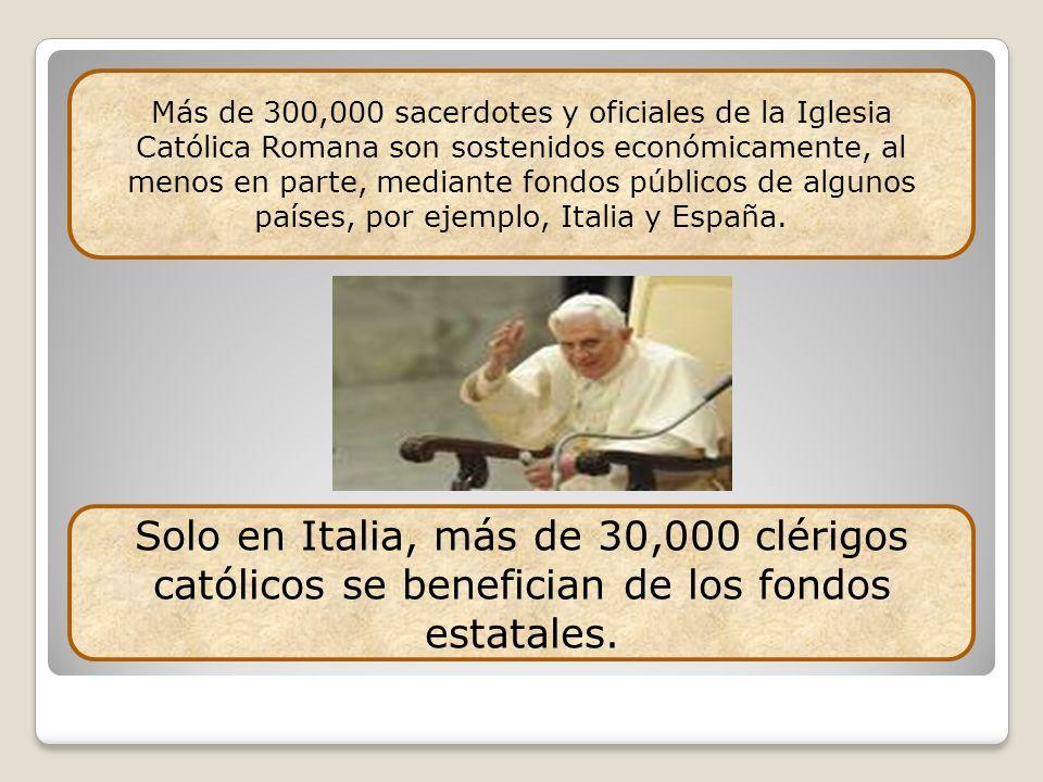 Más de 300,000 sacerdotes y oficiales de la Iglesia Católica Romana son sostenidos económicamente, al menos en parte, mediante fondos públicos de algu