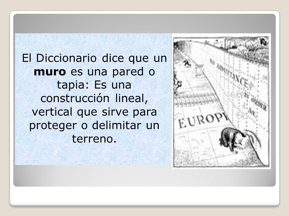 El Diccionario dice que un muro es una pared o tapia: Es una construcción lineal, vertical que sirve para proteger o delimitar un terreno.