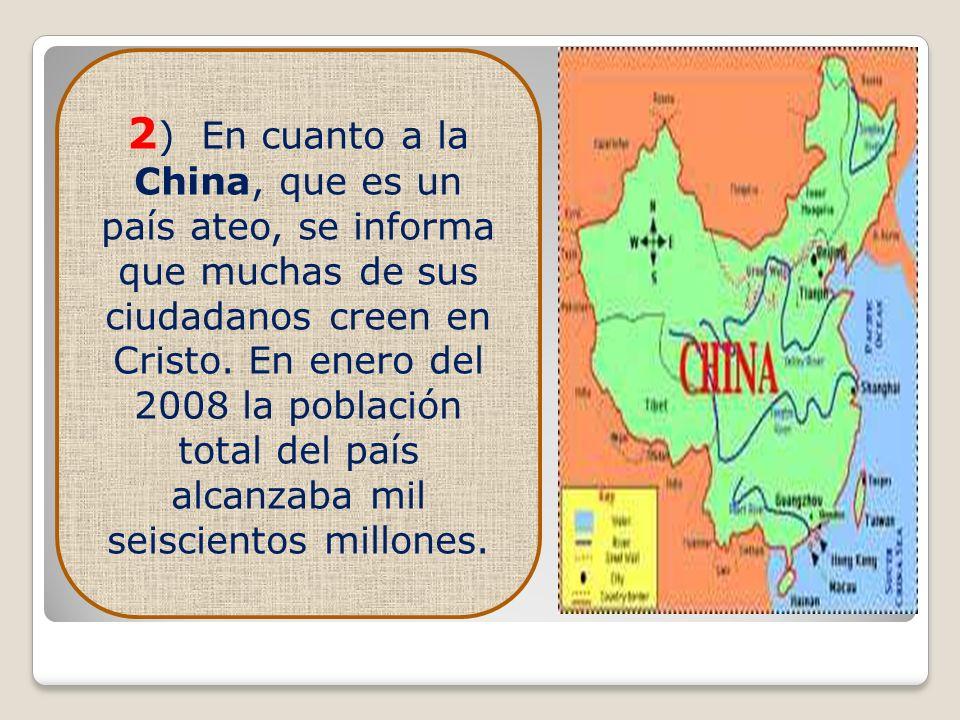 2 ) En cuanto a la China, que es un país ateo, se informa que muchas de sus ciudadanos creen en Cristo. En enero del 2008 la población total del país