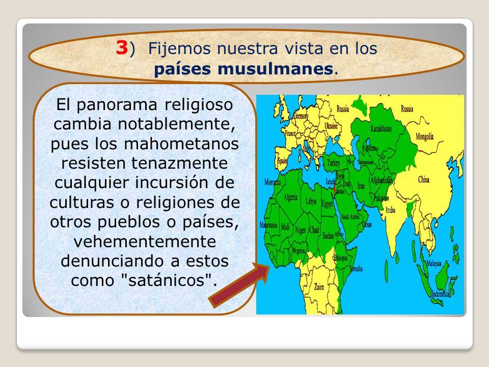 3 ) Fijemos nuestra vista en los países musulmanes. El panorama religioso cambia notablemente, pues los mahometanos resisten tenazmente cualquier incu