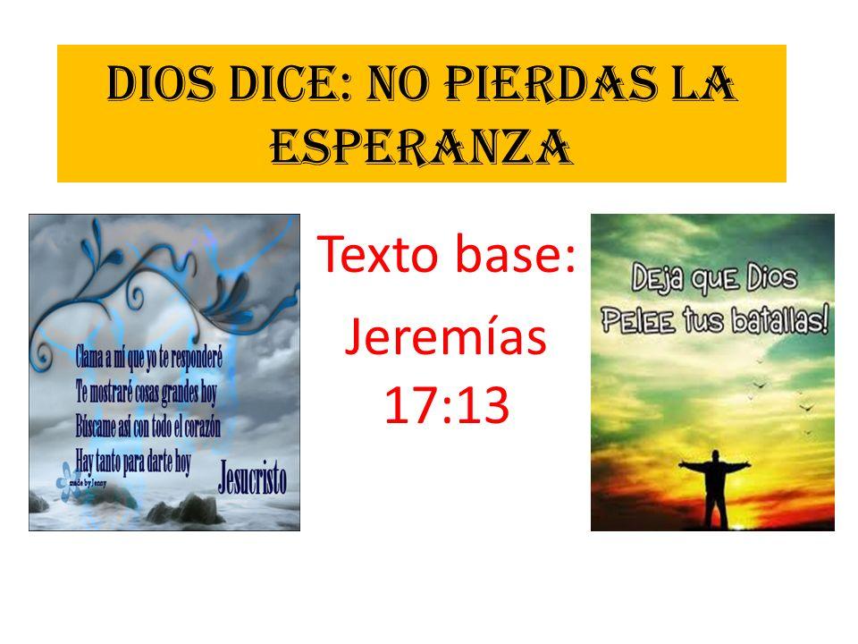 DIOS DICE: NO PIERDAS LA ESPERANZA Texto base: Jeremías 17:13