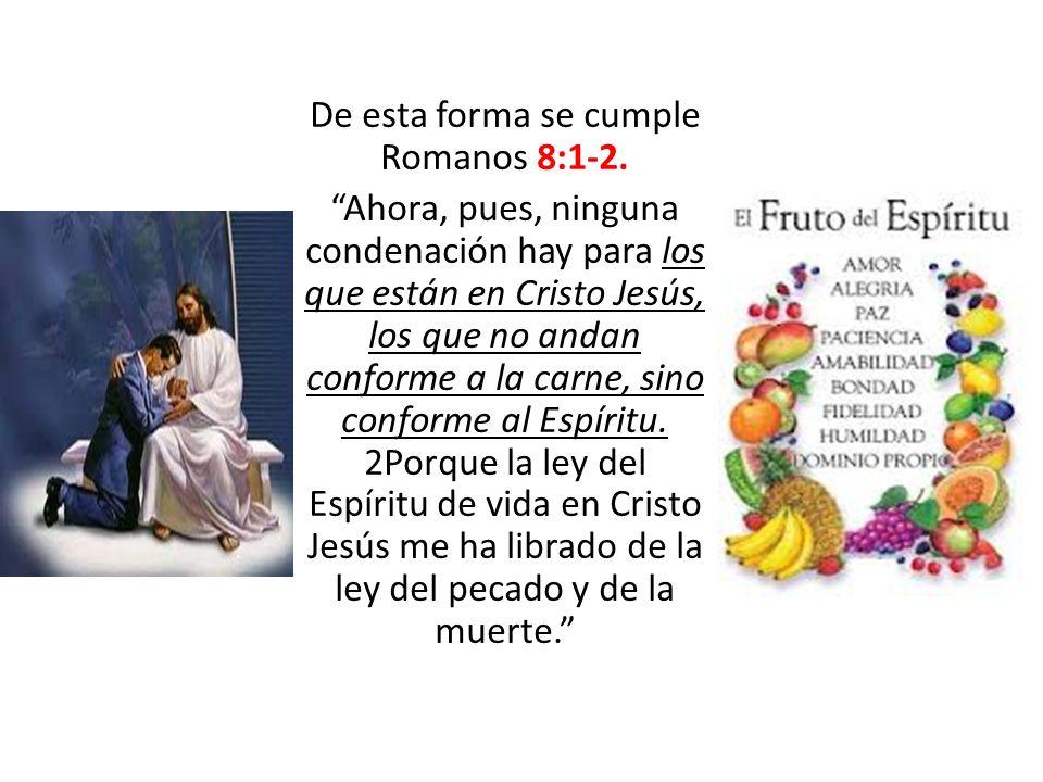 De esta forma se cumple Romanos 8:1-2. Ahora, pues, ninguna condenación hay para los que están en Cristo Jesús, los que no andan conforme a la carne,