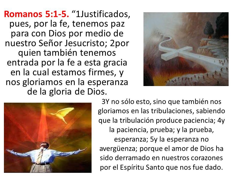 Romanos 5:1-5. 1Justificados, pues, por la fe, tenemos paz para con Dios por medio de nuestro Señor Jesucristo; 2por quien también tenemos entrada por