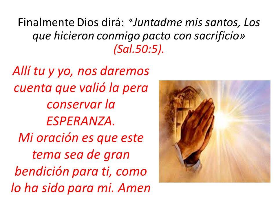 Finalmente Dios dirá: « Juntadme mis santos, Los que hicieron conmigo pacto con sacrificio» (Sal.50:5). Allí tu y yo, nos daremos cuenta que valió la