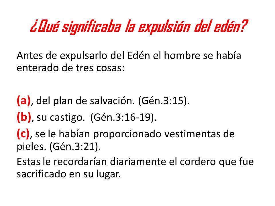 ¿Qué significaba la expulsión del edén? Antes de expulsarlo del Edén el hombre se había enterado de tres cosas: (a), del plan de salvación. (Gén.3:15)