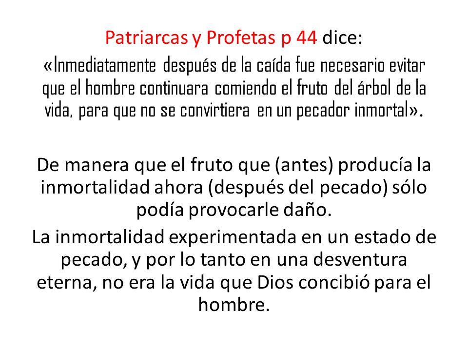 Patriarcas y Profetas p 44 dice: « Inmediatamente después de la caída fue necesario evitar que el hombre continuara comiendo el fruto del árbol de la