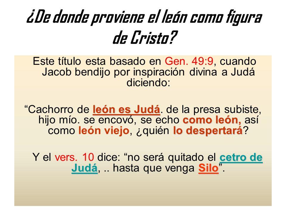 ¿De donde proviene el león como figura de Cristo? Este título esta basado en Gen. 49:9, cuando Jacob bendijo por inspiración divina a Judá diciendo: l