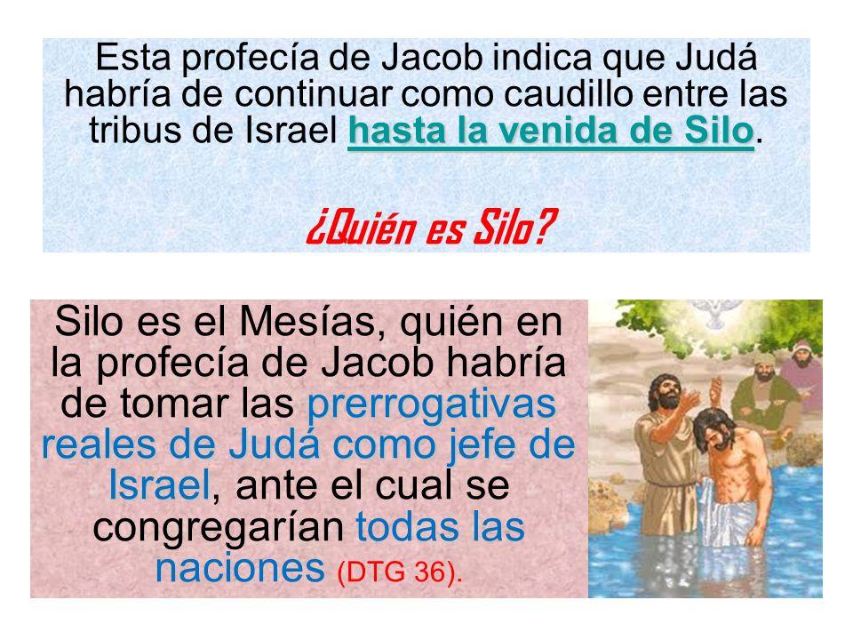 hasta la venida de Silo Esta profecía de Jacob indica que Judá habría de continuar como caudillo entre las tribus de Israel hasta la venida de Silo. ¿