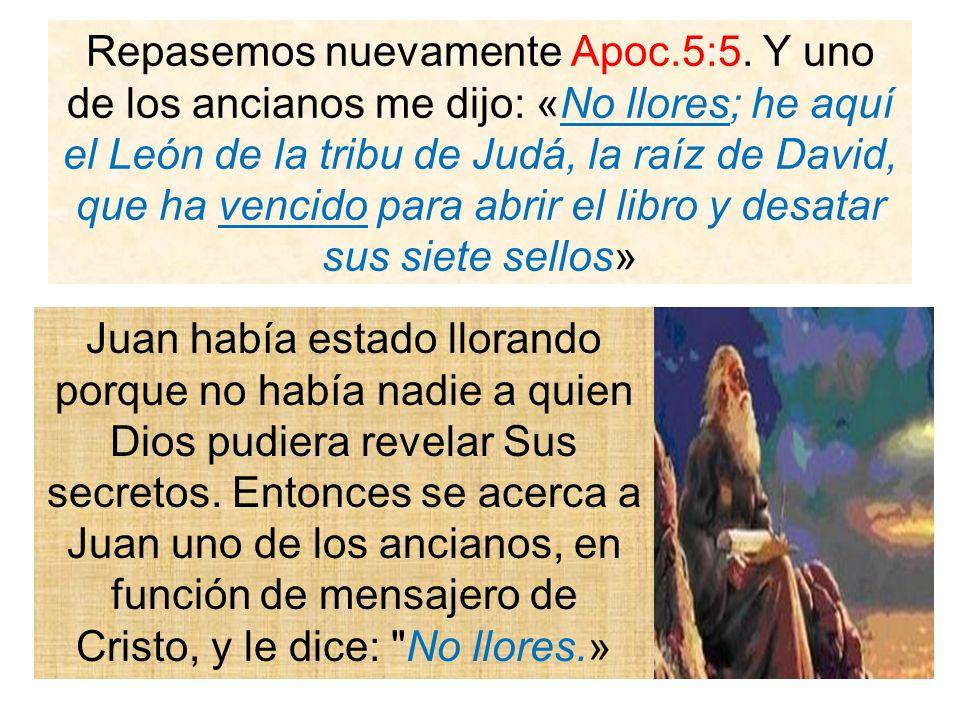 Repasemos nuevamente Apoc.5:5. Y uno de los ancianos me dijo: «No llores; he aquí el León de la tribu de Judá, la raíz de David, que ha vencido para a