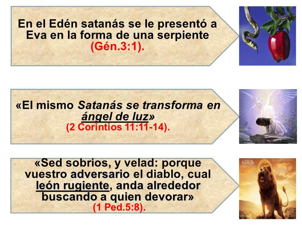 En el Edén satanás se le presentó a Eva en la forma de una serpiente (Gén.3:1). «El mismo Satanás se transforma en ángel de luz» (2 Corintios 11:11-14