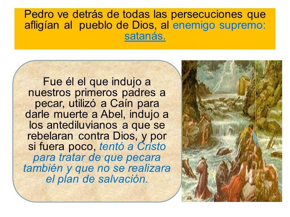 Pedro ve detrás de todas las persecuciones que afligían al pueblo de Dios, al e ee enemigo supremo: satanás. Fue él el que indujo a nuestros primeros