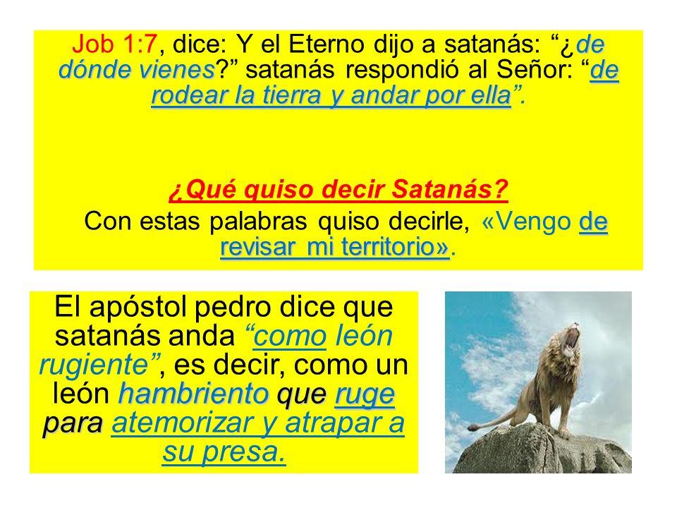de dónde vienesde rodear la tierra y andar por ella Job 1:7, dice: Y el Eterno dijo a satanás: ¿de dónde vienes? satanás respondió al Señor: de rodear