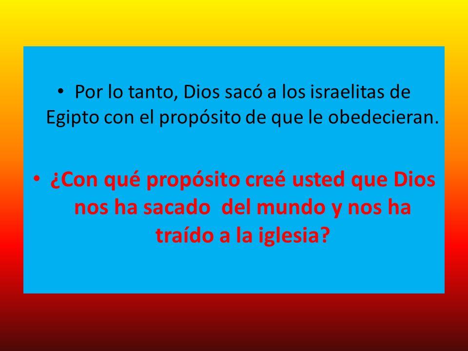 Por lo tanto, Dios sacó a los israelitas de Egipto con el propósito de que le obedecieran. ¿Con qué propósito creé usted que Dios nos ha sacado del mu