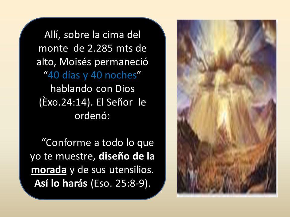 Allí, sobre la cima del monte de 2.285 mts de alto, Moisés permaneció40 días y 40 noches hablando con Dios (Èxo.24:14). El Señor le ordenó: Conforme a